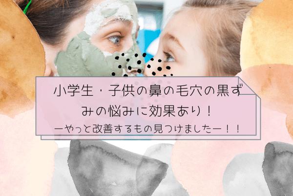 小学生子供の鼻の毛穴の黒ずみの悩みに効果あり!やっと改善するもの見つけました。